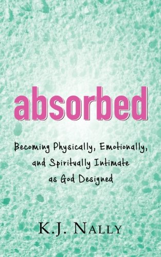 9780692567258: Absorbed: Becoming Physically, Emotionally, and Spiritually Intimate as God Designed
