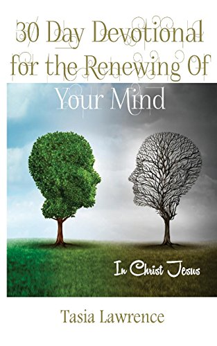30 Day Devotional For The Renewing Of Your Mind: In Christ Jesus: Tasia Lawrence