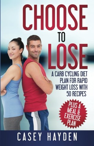 9780692572023: Choose to Lose: A Carb Cycling Diet Plan for Rapid Weight Loss with 50 Recipes plus a Meal & Exercise Plan (Healthy Diet & Nutrition)