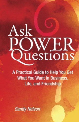 9780692573815: Ask Power Questions: A Practical Guide to Help You Get What You Want in Business, Life, and Friendship