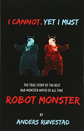 9780692576625: I Cannot, Yet I Must: The True Story of the Best Bad Monster Movie of All Time Robot Monster