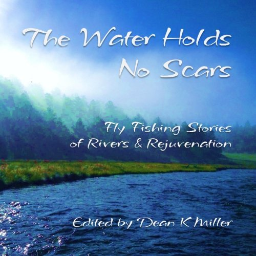 9780692583586: The Water Holds No Scars: Fly Fishing Stories of Rivers and Rejuvenation