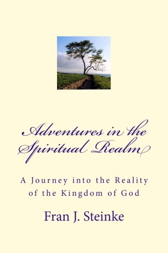 9780692587140: Adventures in the Spiritual Realm: A Journey into the Reality of the Kingdom of God