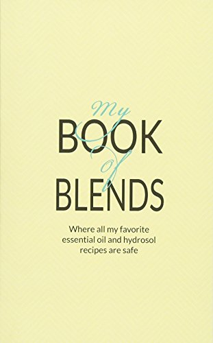 9780692587157: My Book Of Blends: Where I keep all my favorite essential oils and hydrosol blend recipes safe