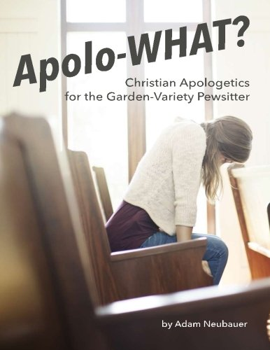 9780692591642: Apolo-WHAT?: Christian Apologetics for the Garden-Variety Pewsitter