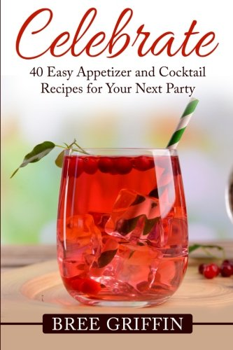 9780692593837: Celebrate: 40 Easy Appetizer and Cocktail Recipes For Your Next Party
