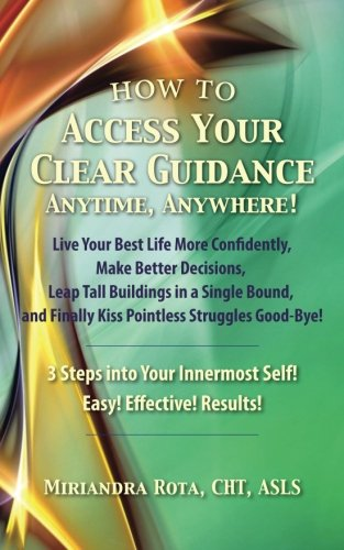 Access Your Clear Guidance -- Anytime, Anywhere!: Live Your Best Life More Confidently! Make Better...