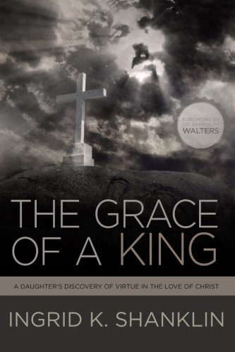 9780692600719: The Grace of a King: A Daughter's Discovery of Virtue in the Love of Christ