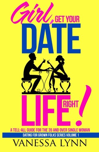 9780692607473: Girl, Get Your Date Life Right!: A Tell-All Guide for the 35 and Over Single Woman (Dating For Grown Folks) (Volume 1)