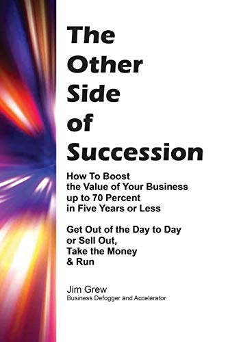 THE OTHER SIDE OF SUCCESSION: How to Boost the Value of Your Business up to 70 Percent in Five ...