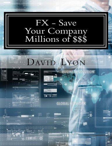9780692618592: Save Your Company Millions Of $$$: Actual Steps, Definitions, Processes, Models and Quantitative Research Studies for Managing Corporate FX Risk!