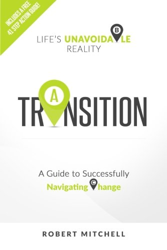 Transition: Life's Unavoidable Reality: A Guide to Successfully Navigating Change: Robert ...