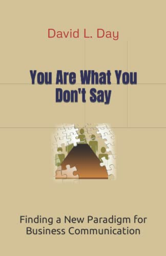 You Are What You Don't Say: Finding a New Paradigm for Business Communication: David L. Day