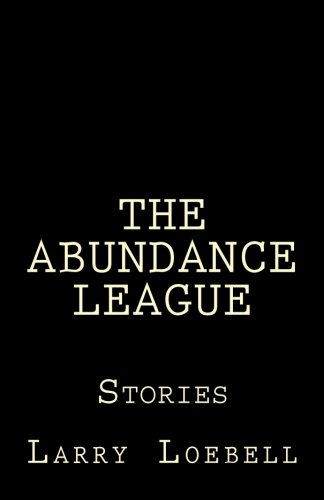The Abundance League: Stories: Loebell, Larry