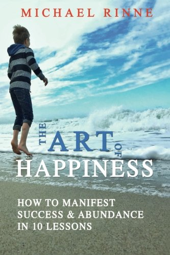 9780692682388: The Art Of HAPPINESS: How To Manifest Success & Abundance In 10 Lessons
