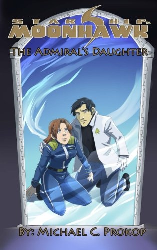 Starship Moonhawk: The Admiral s Daughter (Paperback): Michael C Prokop