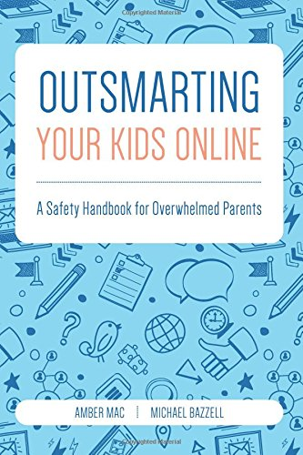 Outsmarting Your Kids Online: A Safety Handbook for Overwhelmed Parents 9780692682692 In this book, tech expert Amber Mac and Internet security expert Michael Bazzell provide the ultimate handbook for parenting in today's