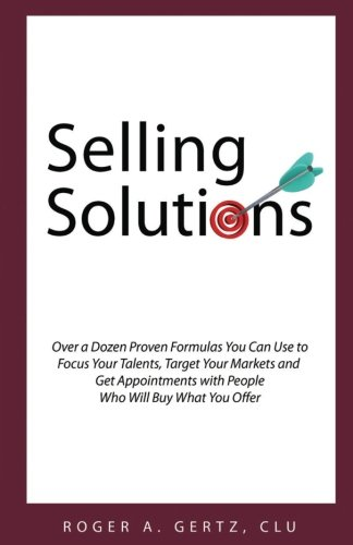 9780692682982: Selling Solutions: Over a Dozen Proven Formulas You Can Use to Focus Your Talents, Target Your Markets and Get Appointments with People Who Will Buy What You Offer