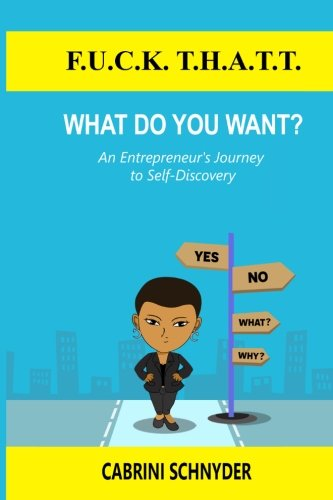 F.U.C.K. T.H.A.T.T. What do you WANT?: An Entrepreneur's Journey to Self-Discovery (Hardback): ...