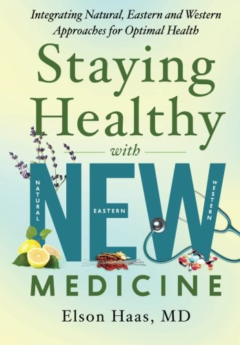 Staying Healthy with NEW Medicine: Integrating Natural, Eastern and Western Approaches for Optimal ...