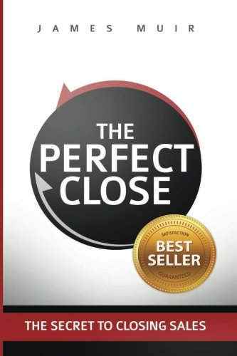 The Perfect Close: The Secret to Closing Sales - The Best Selling Practices and Techniques for Closing the Deal