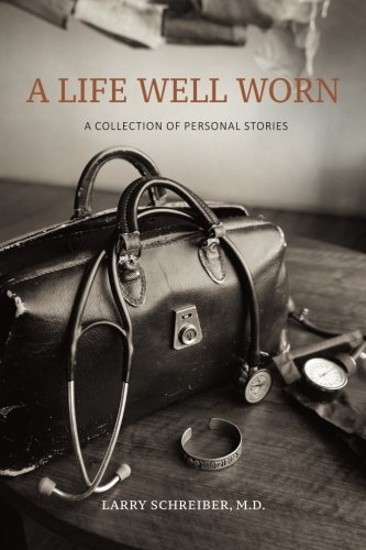 A Life Well Worn: A Collection of Personal Stories: Larry Schreiber M.D.