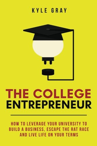 The College Entrepreneur: How to leverage your university to build a business, escape the rat race ...
