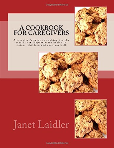 A Cookbook for Caregivers: A caregiver's guide to cooking healthy meals that support brain ...
