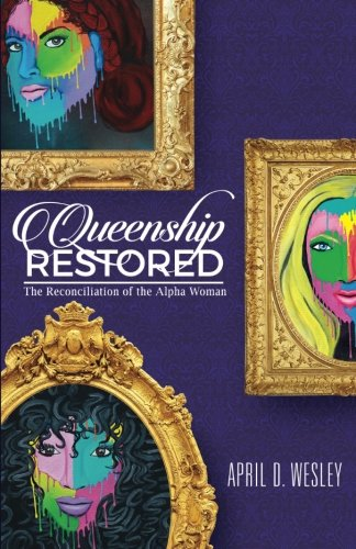 Queenship Restored: The Reconciliation of the Alpha Woman: April D Wesley