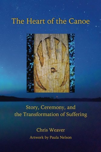 The Heart of the Canoe: Story, Ceremony, and the Transformation of Suffering: Chris Weaver