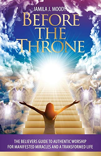 Before the Throne: The Believers Guide to Authentic Worship for Manifested Miracles and a ...