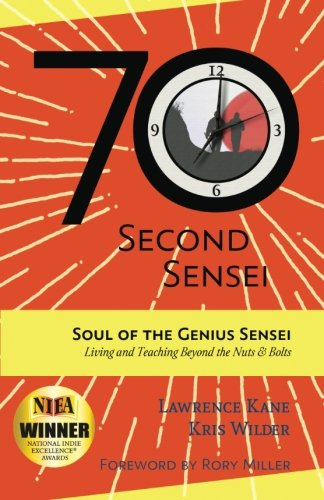 The 70-Second Sensei: Soul of the Genius Sensei: Living and Teaching Beyond the Nuts & Bolts: ...