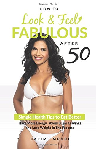 How to Look and Feel Fabulous After 50: Simple Heath Tips to Eat Better, Have More Energy, Avoid ...