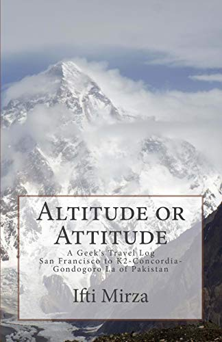 9780692825426: Altitude or Attitude: A Geeks's Travel log; San Francisco to Concordia-K2-Gondogoro La of Pakistan