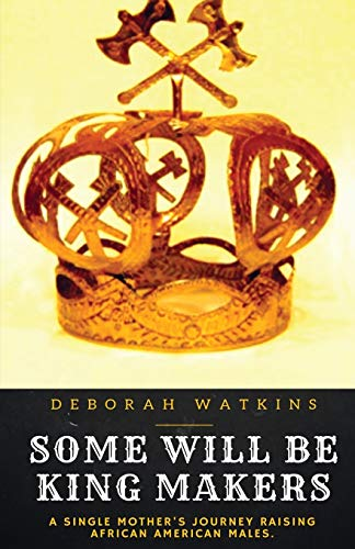 Some will be King Makers: A single mother's journey raising African American Males: Deborah ...