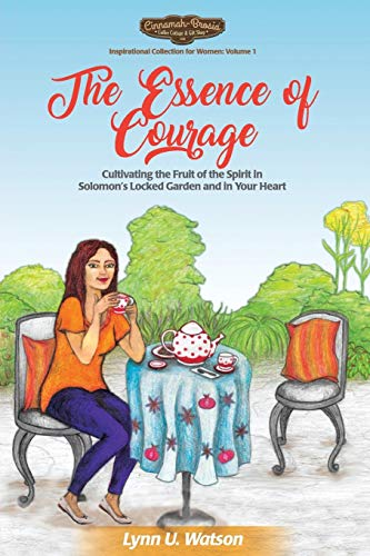 The Essence of Courage: Cultivating the Fruit: Lynn U Watson