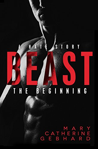 Beast: A Hate Story, The Beginning (Volume 1): Mary Catherine Gebhard
