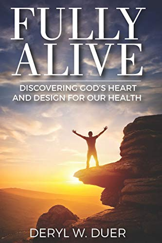 Fully Alive: Discovering God's Heart and Design for Our Health: Deryl W. Duer