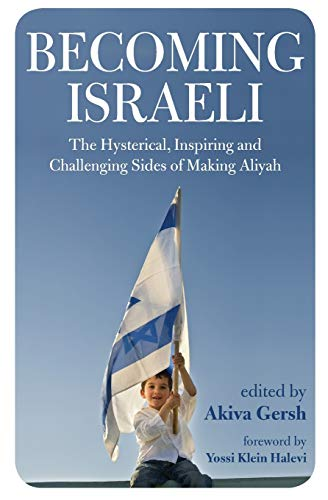 Becoming Israeli: The Hysterical, Inspiring and Challenging Sides of Making Aliyah: Akiva Gersh