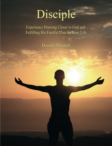 Disciple: Experience Drawing Closer to God and Fulfilling His Fruitful Plan for Your Life: Donald ...