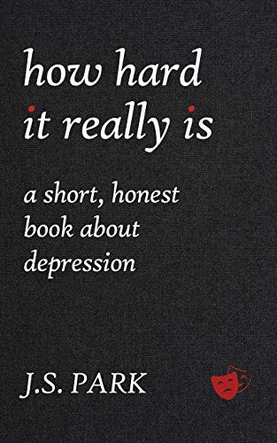 How Hard It Really Is: A Short, Honest Book About Depression: J S Park