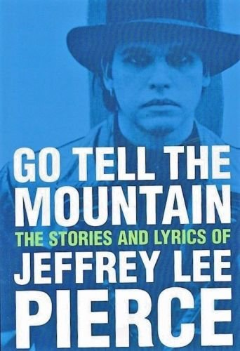 9780692915530: Go Tell The Mountain: The Stories and Lyrics of Jeffrey Lee Pierce