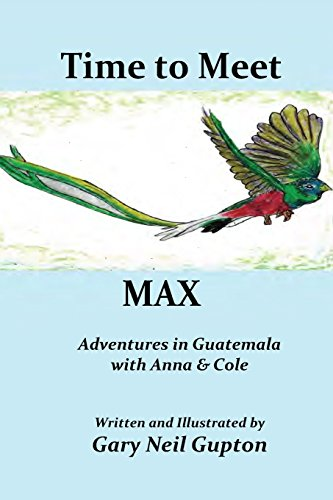Time to Meet Max: Adventures in Guatemala: Gary Neil Gupton