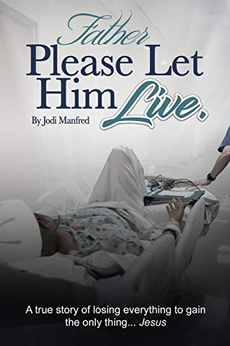 Father Please Let Him Live: A true story of losing everything to gain the only thing. Jesus: Jodi ...