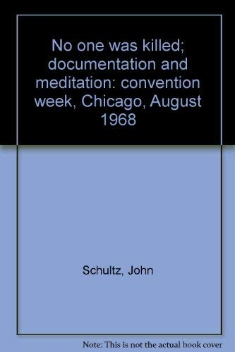 No One Was Killed. Documentation and Meditation: Convention week, Chicago--August 1968: Schultz, ...