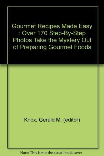 Gourmet Recipes Made Easy : Over 170 Step-By-Step Photos Take the Mystery Out of Preparing Gourmet ...