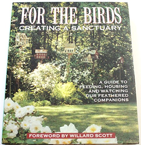 9780696024672: For the Birds: Creating a Sanctuary: A Guide to Feeding, Housing and Watching Our Feathered Companions