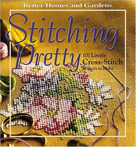 Stitching Pretty: 101 Lovely Cross-Stitch Projects to Make (Better Homes and Gardens) (069621427X) by Better Homes and Gardens Books