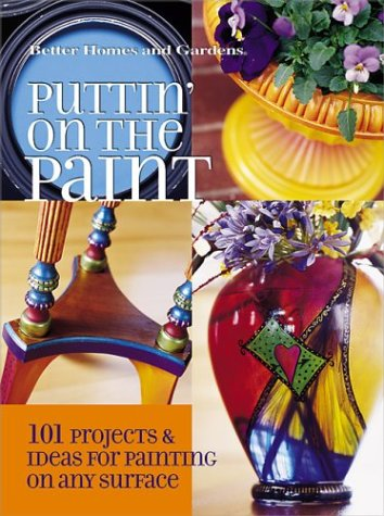 9780696216572: Puttin' on the Paint: 101 Projects & Ideas for Painting On Any Surface (Better Homes & Gardens)