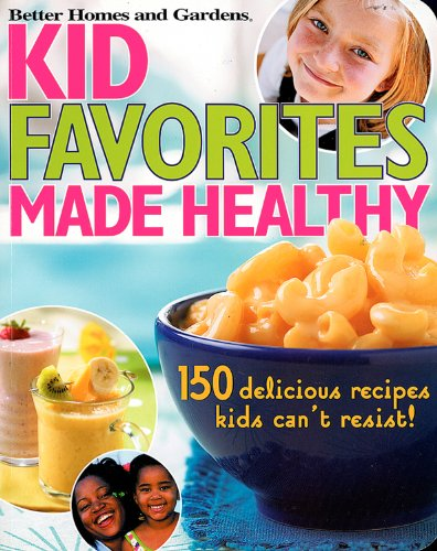 9780696217500: Kid Favorites Made Healthy: 150 Delicious Recipes Kids Can't Resist (Better Homes and Gardens Cooking)